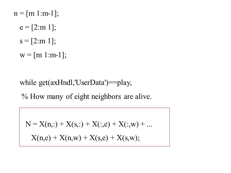 n = [m 1:m-1];e = [2:m 1]; s = [2:m 1]; w = [m 1:m-1]; while get(axHndl, UserData )==play, % How many of eight neighbors are alive.